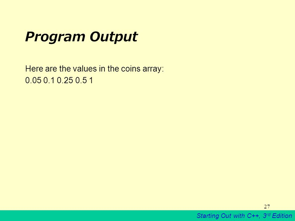 Starting Out with C++, 3 rd Edition 27 Program Output Here are the values in the coins array: