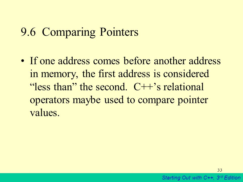 Starting Out with C++, 3 rd Edition Comparing Pointers If one address comes before another address in memory, the first address is considered less than the second.