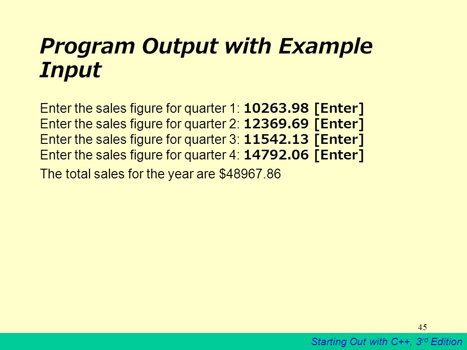 Starting Out with C++, 3 rd Edition 45 Program Output with Example Input Enter the sales figure for quarter 1: [Enter] Enter the sales figure for quarter 2: [Enter] Enter the sales figure for quarter 3: [Enter] Enter the sales figure for quarter 4: [Enter] The total sales for the year are $