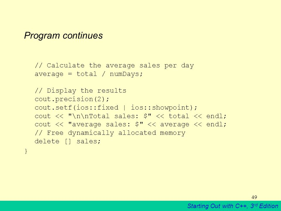 Starting Out with C++, 3 rd Edition 49 Program continues // Calculate the average sales per day average = total / numDays; // Display the results cout.precision(2); cout.setf(ios::fixed | ios::showpoint); cout << \n\nTotal sales: $ << total << endl; cout << average sales: $ << average << endl; // Free dynamically allocated memory delete [] sales; }