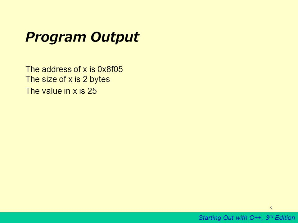 Starting Out with C++, 3 rd Edition 5 Program Output The address of x is 0x8f05 The size of x is 2 bytes The value in x is 25