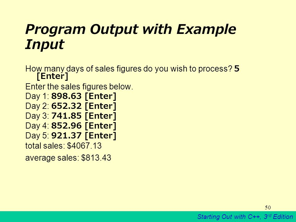 Starting Out with C++, 3 rd Edition 50 Program Output with Example Input How many days of sales figures do you wish to process.