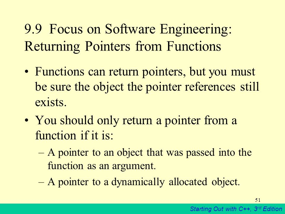 Starting Out with C++, 3 rd Edition Focus on Software Engineering: Returning Pointers from Functions Functions can return pointers, but you must be sure the object the pointer references still exists.