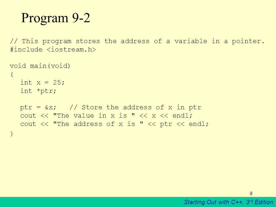Starting Out with C++, 3 rd Edition 8 Program 9-2 // This program stores the address of a variable in a pointer.