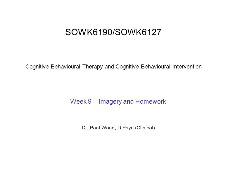 SOWK6190/SOWK6127 Cognitive Behavioural Therapy and Cognitive Behavioural Intervention Week 9 – Imagery and Homework Dr.