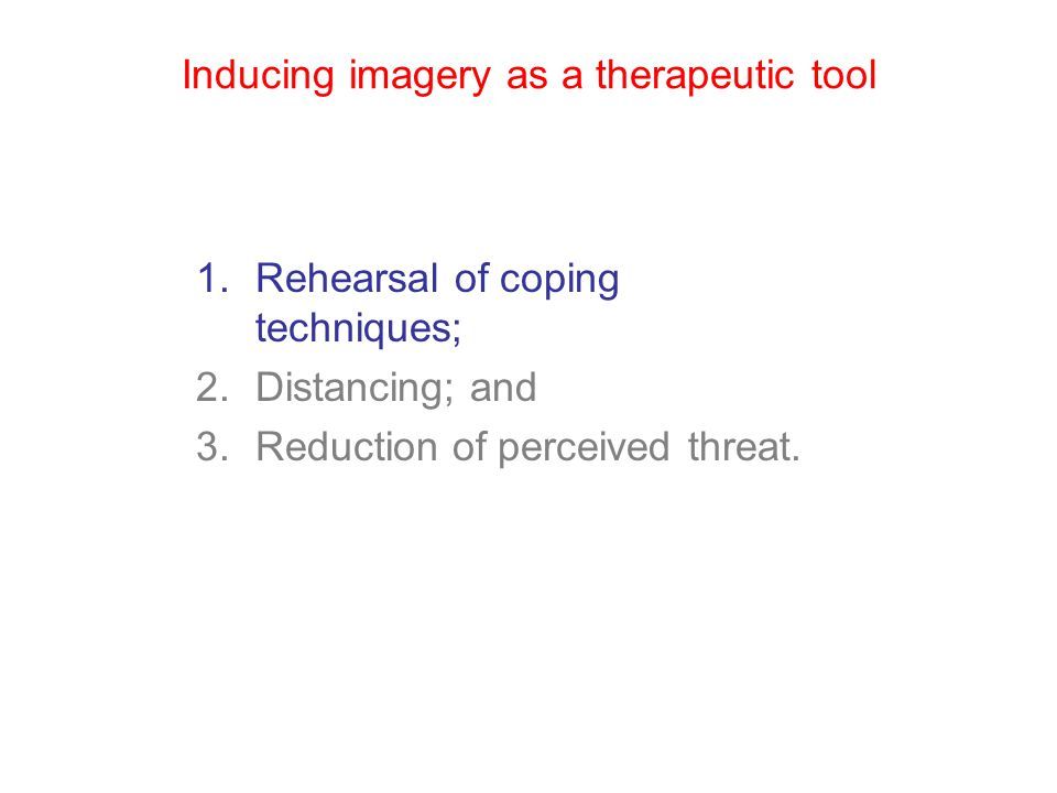 Inducing imagery as a therapeutic tool 1.Rehearsal of coping techniques; 2.Distancing; and 3.Reduction of perceived threat.