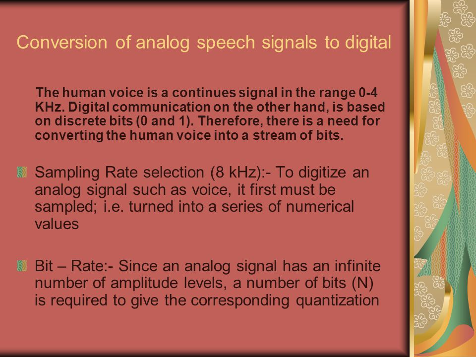 Conversion of analog speech signals to digital The human voice is a continues signal in the range 0-4 KHz.