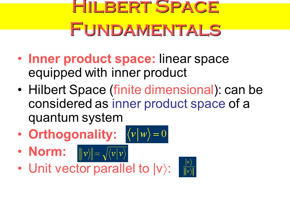 Hilbert Space Fundamentals Inner product space: linear space equipped with inner product Hilbert Space (finite dimensional): can be considered as inner product space of a quantum system Orthogonality: Norm: Unit vector parallel to |v  :