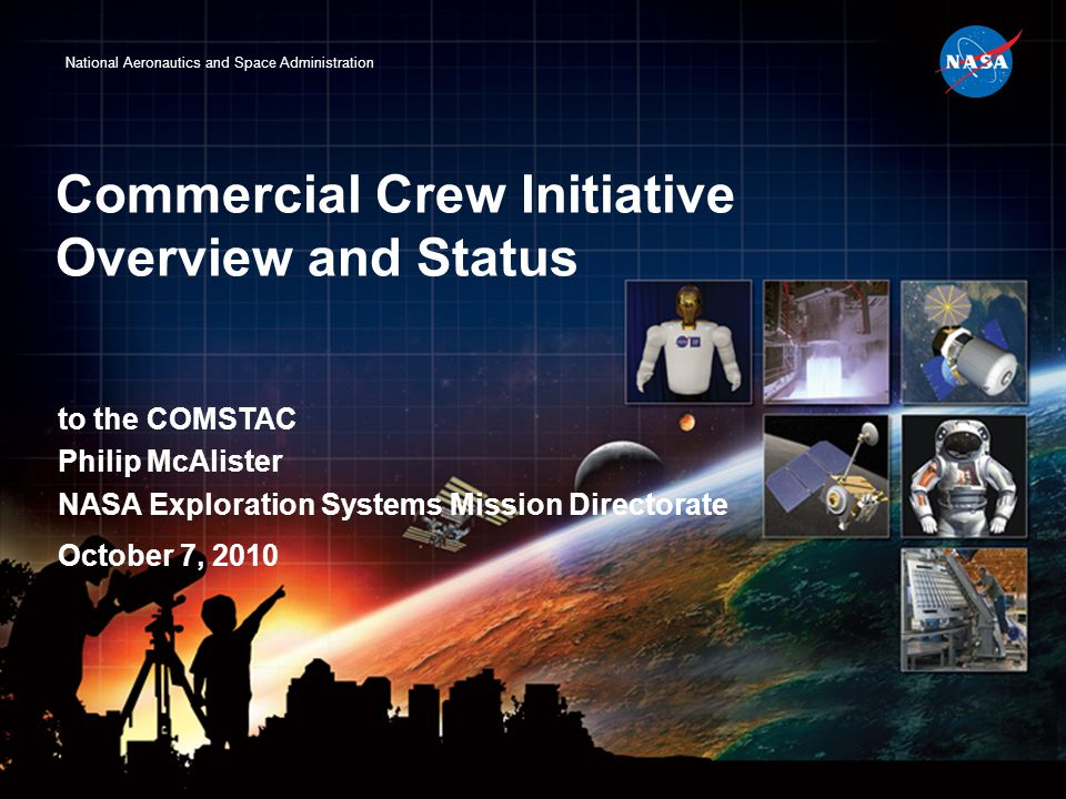 National Aeronautics and Space Administration Commercial Crew Initiative Overview and Status to the COMSTAC Philip McAlister NASA Exploration Systems Mission Directorate October 7, 2010