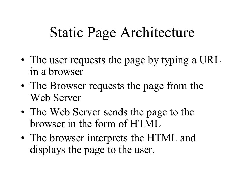 Static Page Architecture The user requests the page by typing a URL in a browser The Browser requests the page from the Web Server The Web Server sends the page to the browser in the form of HTML The browser interprets the HTML and displays the page to the user.