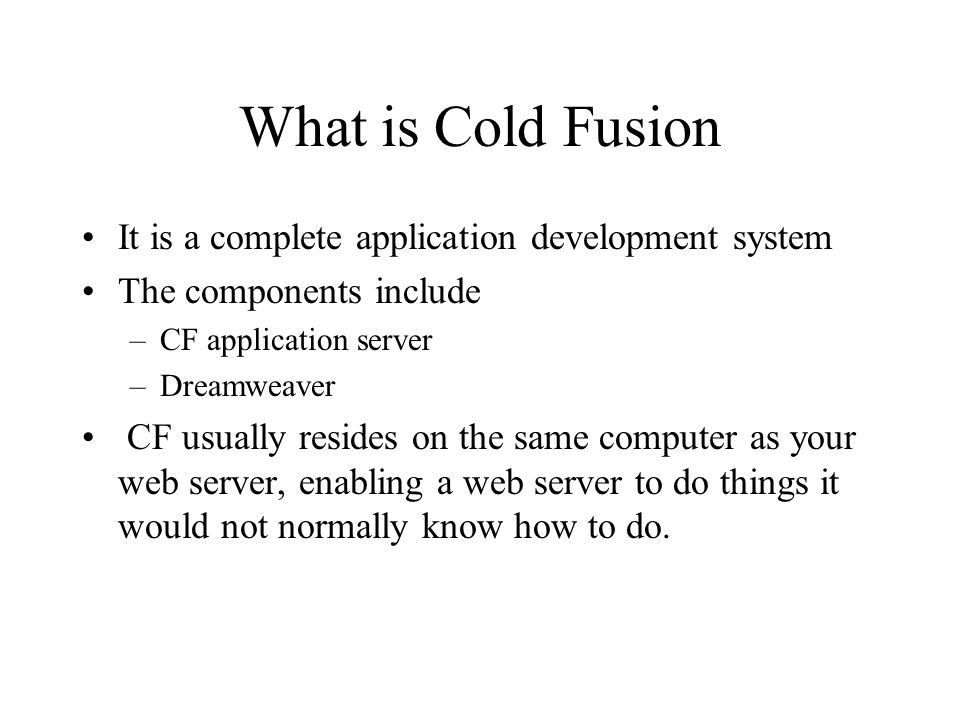 What is Cold Fusion It is a complete application development system The components include –CF application server –Dreamweaver CF usually resides on the same computer as your web server, enabling a web server to do things it would not normally know how to do.