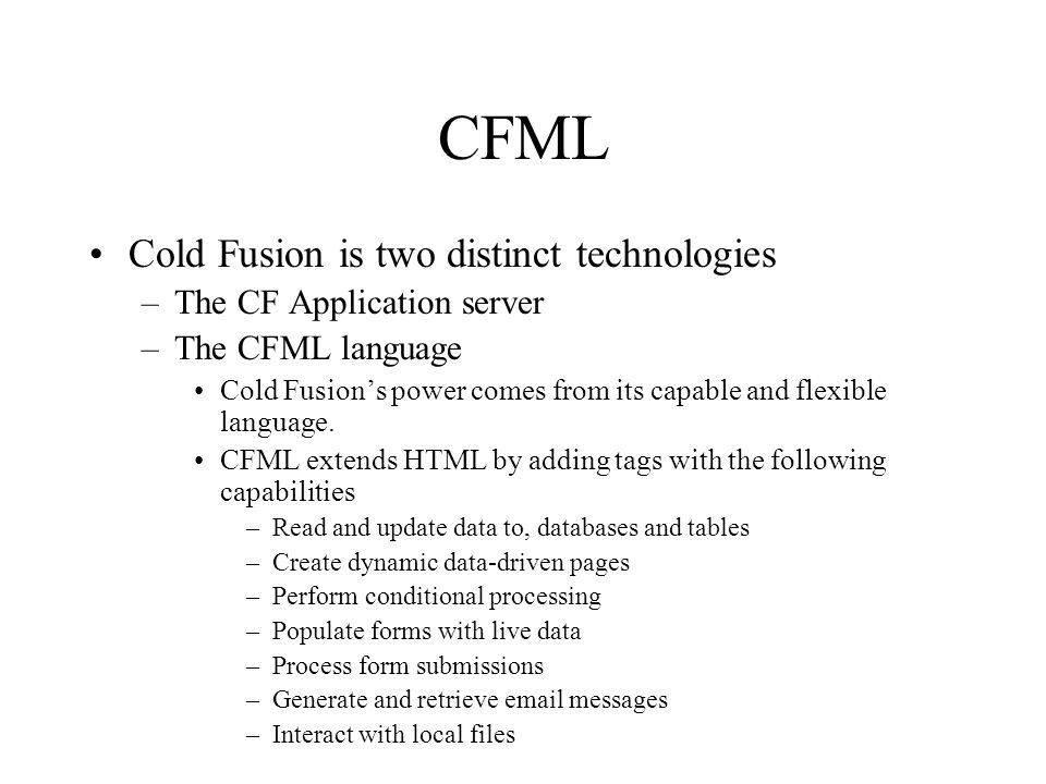 CFML Cold Fusion is two distinct technologies –The CF Application server –The CFML language Cold Fusion's power comes from its capable and flexible language.