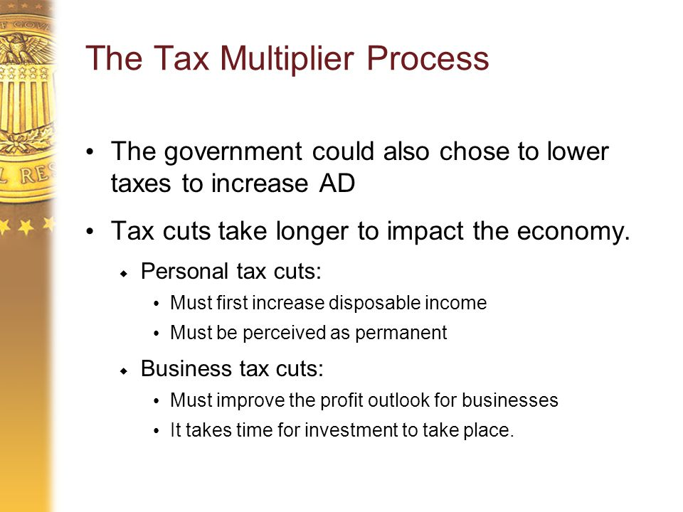 The Tax Multiplier Process The government could also chose to lower taxes to increase AD Tax cuts take longer to impact the economy.