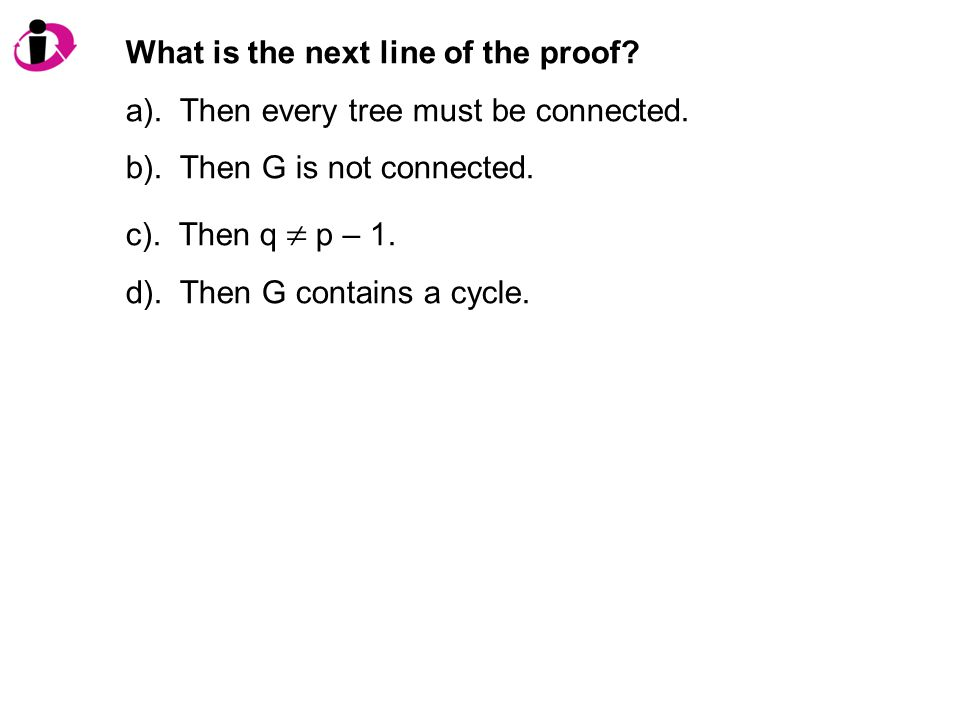 What is the next line of the proof. a). Then every tree must be connected.