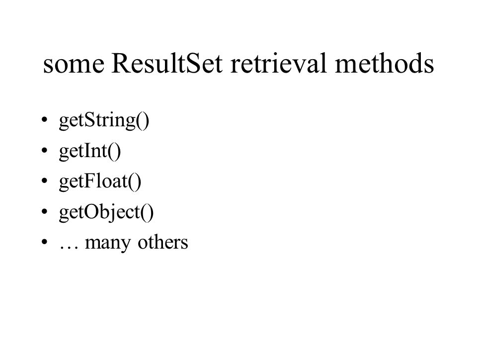 some ResultSet retrieval methods getString() getInt() getFloat() getObject() … many others