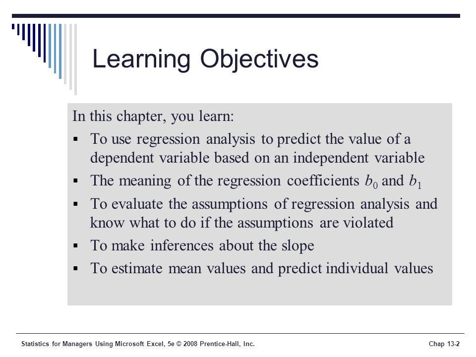 Statistics for Managers Using Microsoft Excel, 5e © 2008 Prentice-Hall, Inc.Chap 13-2 Learning Objectives In this chapter, you learn:  To use regression analysis to predict the value of a dependent variable based on an independent variable  The meaning of the regression coefficients b 0 and b 1  To evaluate the assumptions of regression analysis and know what to do if the assumptions are violated  To make inferences about the slope  To estimate mean values and predict individual values