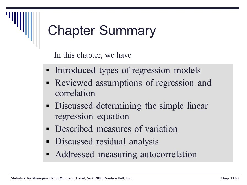 Statistics for Managers Using Microsoft Excel, 5e © 2008 Prentice-Hall, Inc.Chap Chapter Summary  Introduced types of regression models  Reviewed assumptions of regression and correlation  Discussed determining the simple linear regression equation  Described measures of variation  Discussed residual analysis  Addressed measuring autocorrelation In this chapter, we have