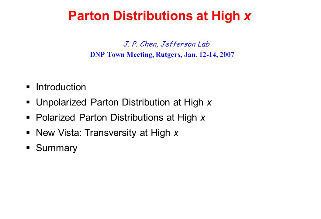 Parton Distributions at High x J. P. Chen, Jefferson Lab DNP Town Meeting, Rutgers, Jan.