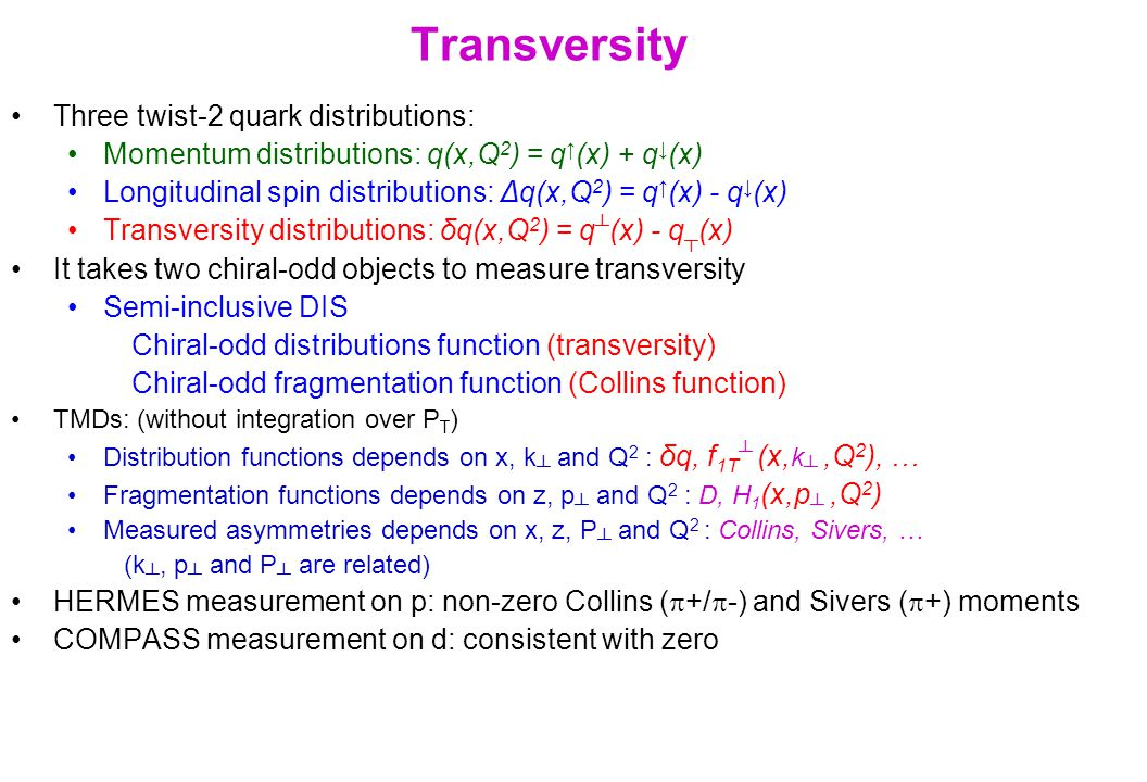Transversity Three twist-2 quark distributions: Momentum distributions: q(x,Q 2 ) = q ↑ (x) + q ↓ (x) Longitudinal spin distributions: Δq(x,Q 2 ) = q ↑ (x) - q ↓ (x) Transversity distributions: δq(x,Q 2 ) = q ┴ (x) - q ┬ (x) It takes two chiral-odd objects to measure transversity Semi-inclusive DIS Chiral-odd distributions function (transversity) Chiral-odd fragmentation function (Collins function) TMDs: (without integration over P T ) Distribution functions depends on x, k ┴ and Q 2 : δq, f 1T ┴ (x, k ┴,Q 2 ), … Fragmentation functions depends on z, p ┴ and Q 2 : D, H 1 (x,p ┴,Q 2 ) Measured asymmetries depends on x, z, P ┴ and Q 2 : Collins, Sivers, … (k ┴, p ┴ and P ┴ are related) HERMES measurement on p: non-zero Collins (  +/  -) and Sivers (  +) moments COMPASS measurement on d: consistent with zero
