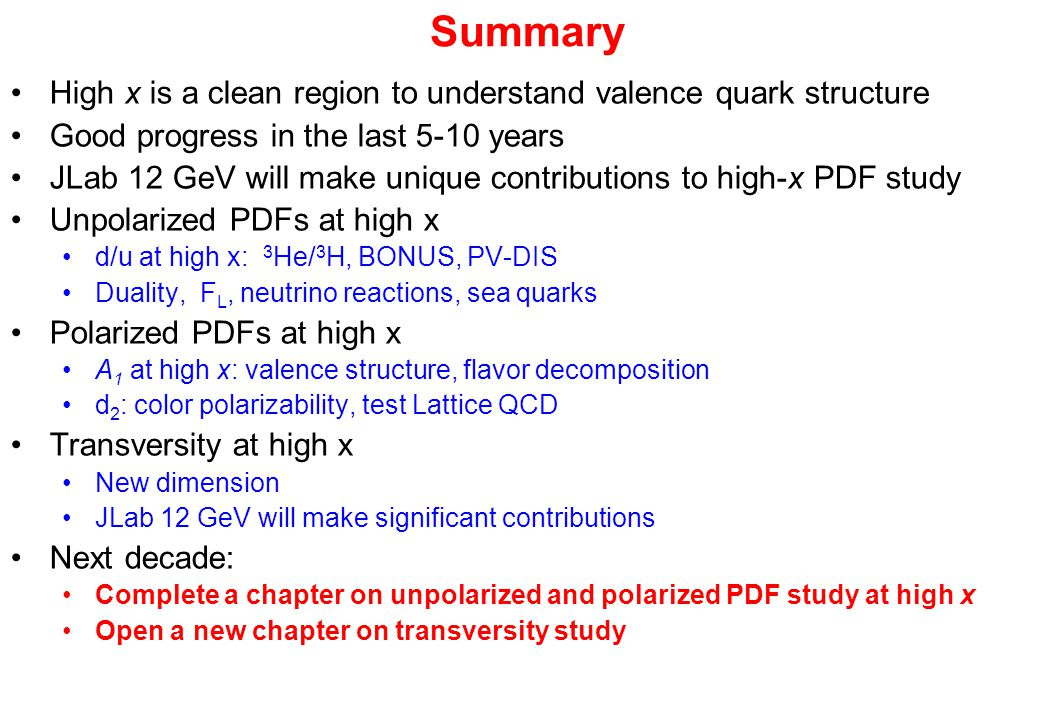 Summary High x is a clean region to understand valence quark structure Good progress in the last 5-10 years JLab 12 GeV will make unique contributions to high-x PDF study Unpolarized PDFs at high x d/u at high x: 3 He/ 3 H, BONUS, PV-DIS Duality, F L, neutrino reactions, sea quarks Polarized PDFs at high x A 1 at high x: valence structure, flavor decomposition d 2 : color polarizability, test Lattice QCD Transversity at high x New dimension JLab 12 GeV will make significant contributions Next decade: Complete a chapter on unpolarized and polarized PDF study at high x Open a new chapter on transversity study