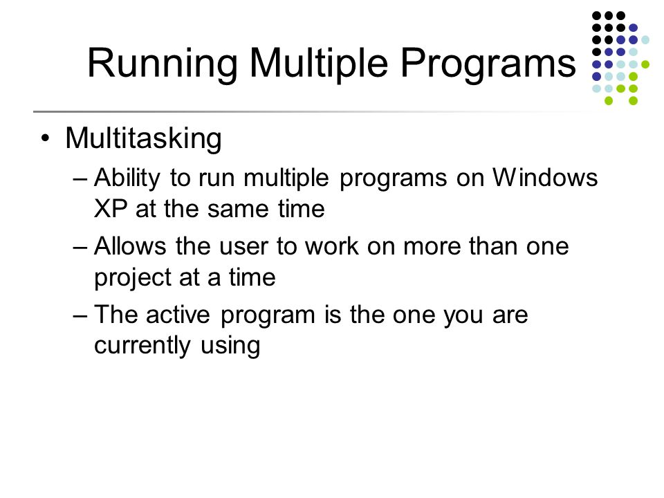 Running Multiple Programs Multitasking –Ability to run multiple programs on Windows XP at the same time –Allows the user to work on more than one project at a time –The active program is the one you are currently using