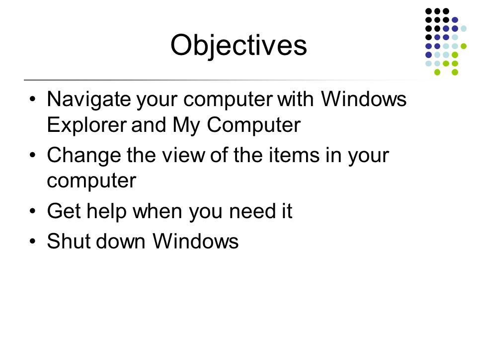 Objectives Navigate your computer with Windows Explorer and My Computer Change the view of the items in your computer Get help when you need it Shut down Windows