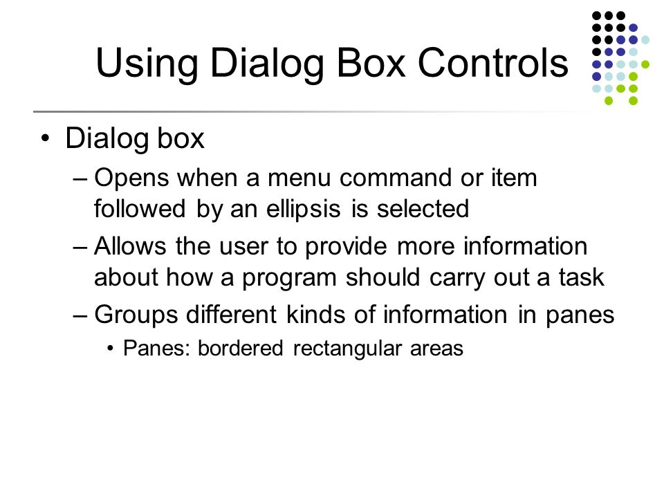 Using Dialog Box Controls Dialog box –Opens when a menu command or item followed by an ellipsis is selected –Allows the user to provide more information about how a program should carry out a task –Groups different kinds of information in panes Panes: bordered rectangular areas