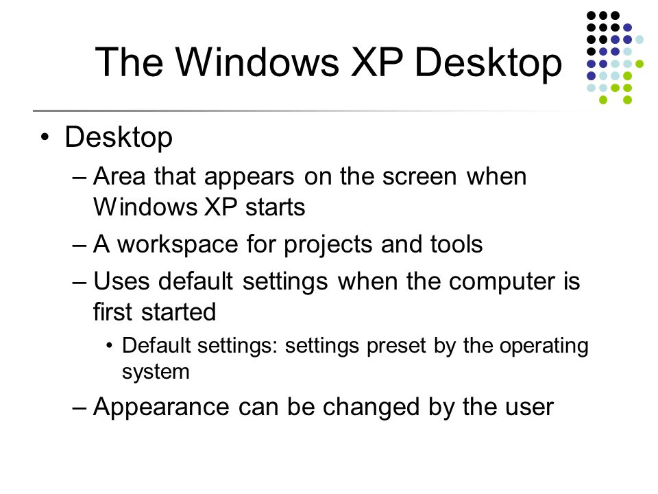 The Windows XP Desktop Desktop –Area that appears on the screen when Windows XP starts –A workspace for projects and tools –Uses default settings when the computer is first started Default settings: settings preset by the operating system –Appearance can be changed by the user