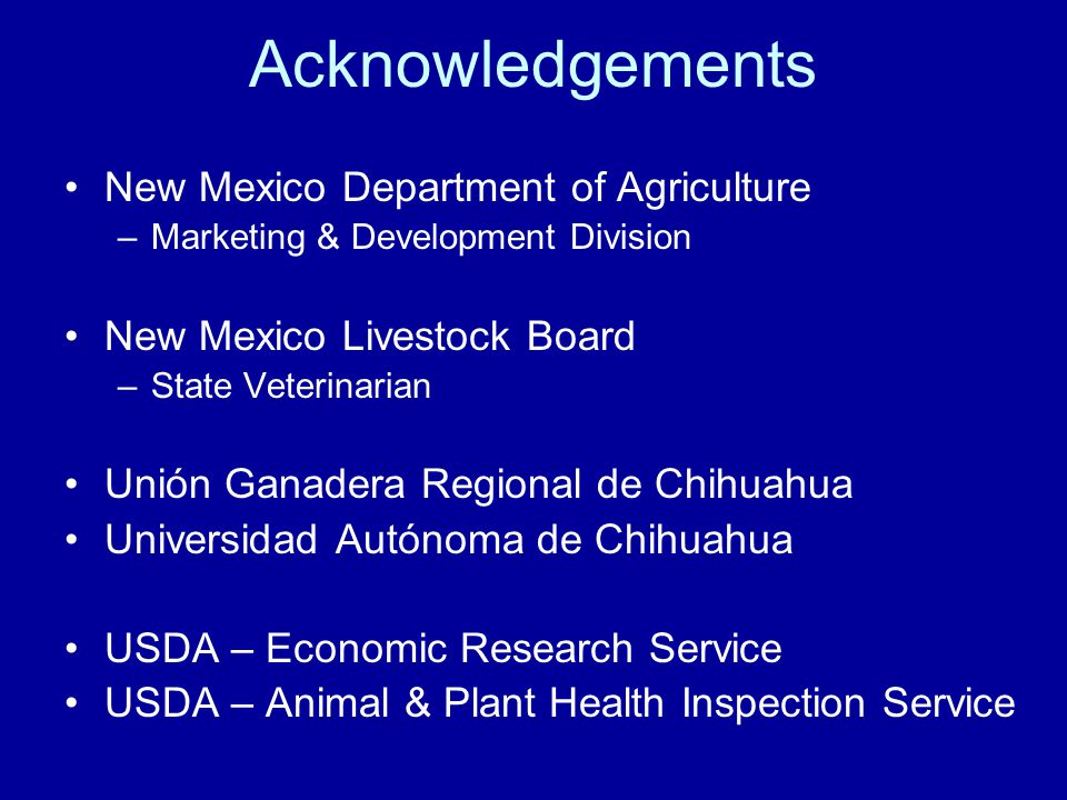 Acknowledgements New Mexico Department of Agriculture –Marketing & Development Division New Mexico Livestock Board –State Veterinarian Unión Ganadera Regional de Chihuahua Universidad Autónoma de Chihuahua USDA – Economic Research Service USDA – Animal & Plant Health Inspection Service
