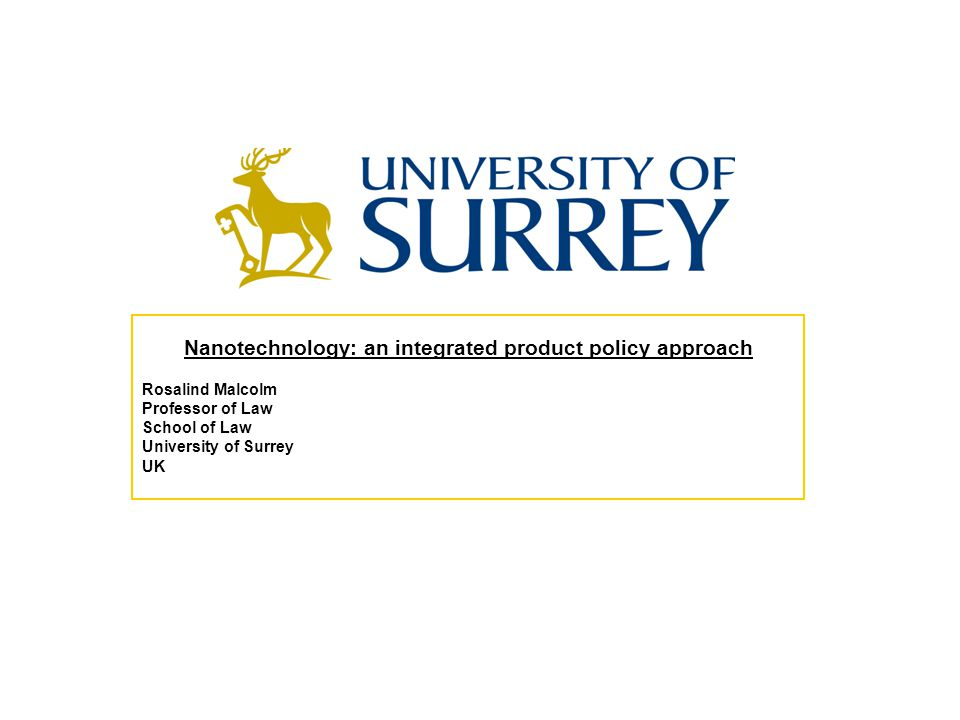 Nanotechnology: an integrated product policy approach Rosalind Malcolm Professor of Law School of Law University of Surrey UK