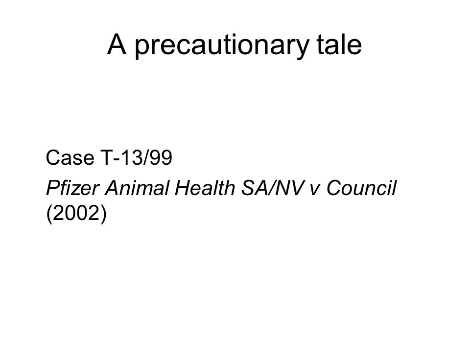 A precautionary tale Case T-13/99 Pfizer Animal Health SA/NV v Council (2002)