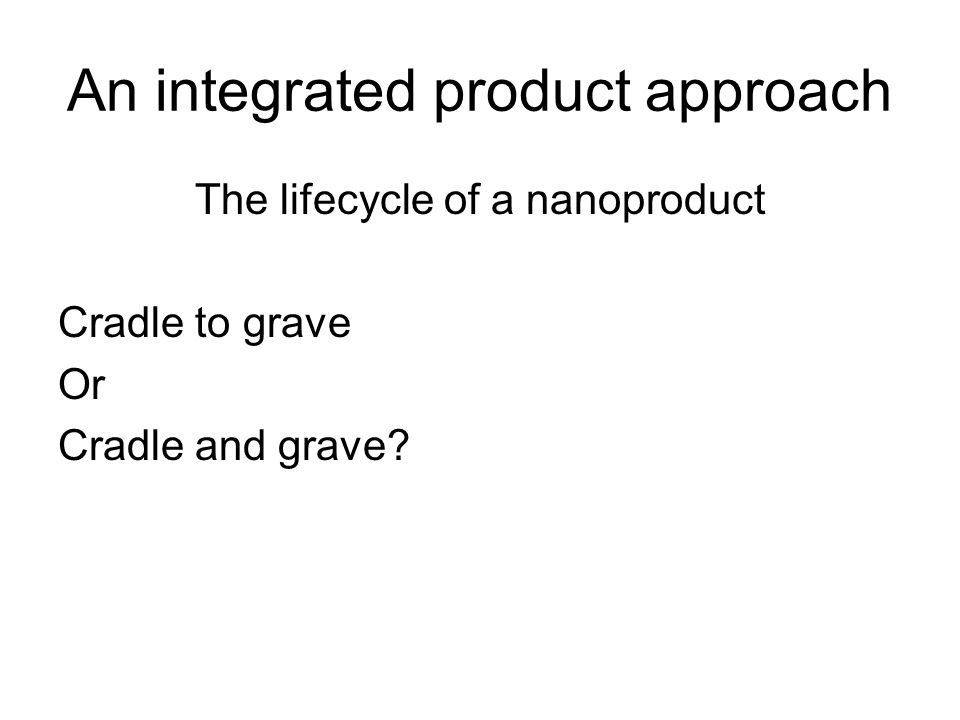An integrated product approach The lifecycle of a nanoproduct Cradle to grave Or Cradle and grave