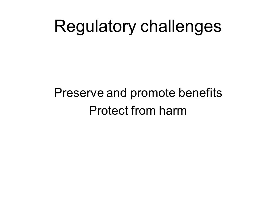Regulatory challenges Preserve and promote benefits Protect from harm