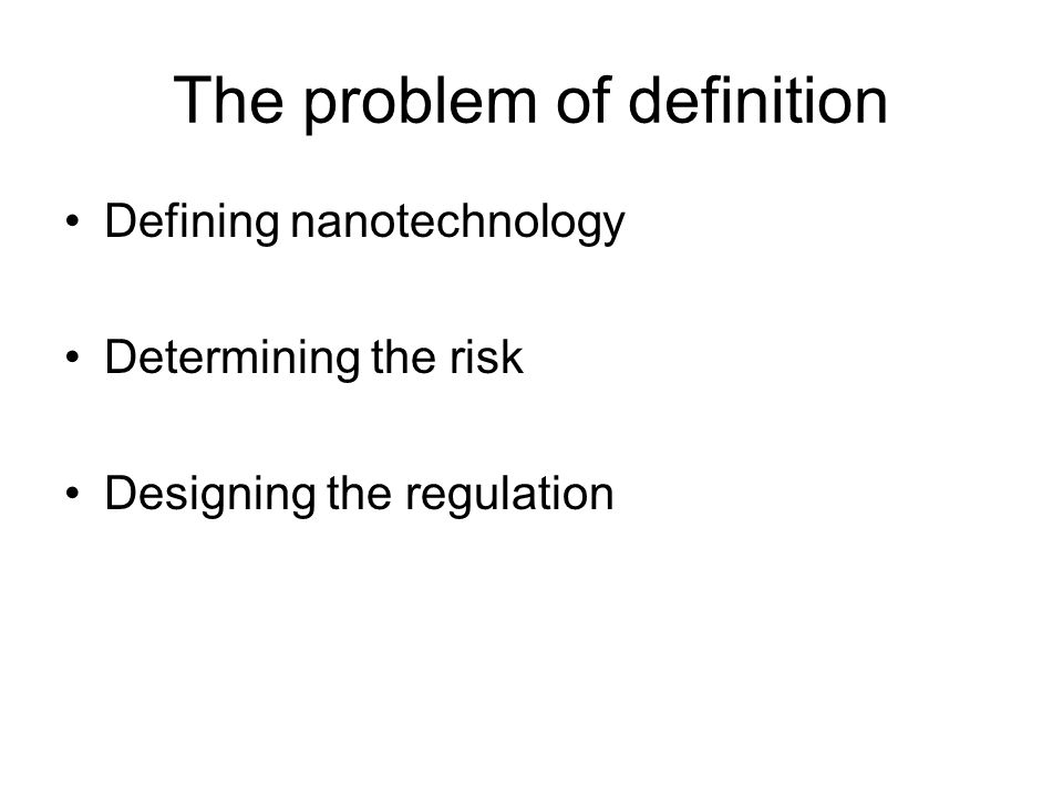 The problem of definition Defining nanotechnology Determining the risk Designing the regulation