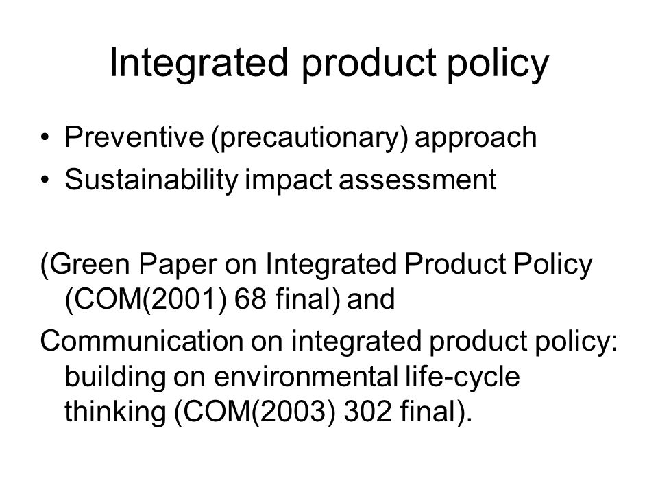 Integrated product policy Preventive (precautionary) approach Sustainability impact assessment (Green Paper on Integrated Product Policy (COM(2001) 68 final) and Communication on integrated product policy: building on environmental life-cycle thinking (COM(2003) 302 final).