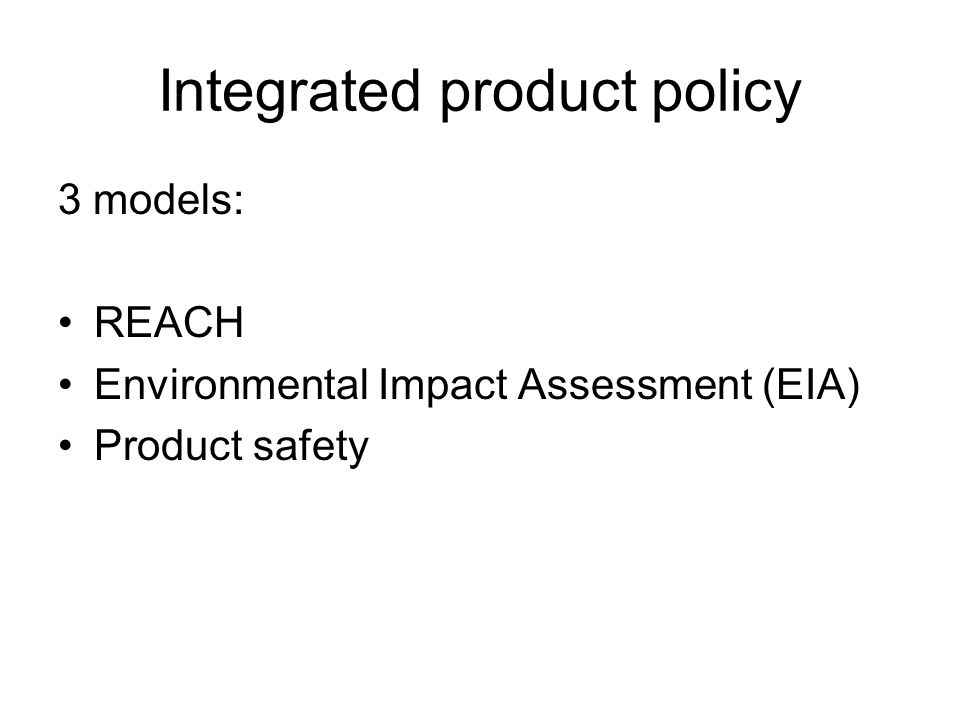 Integrated product policy 3 models: REACH Environmental Impact Assessment (EIA) Product safety