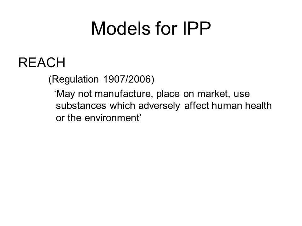 Models for IPP REACH (Regulation 1907/2006) 'May not manufacture, place on market, use substances which adversely affect human health or the environment'