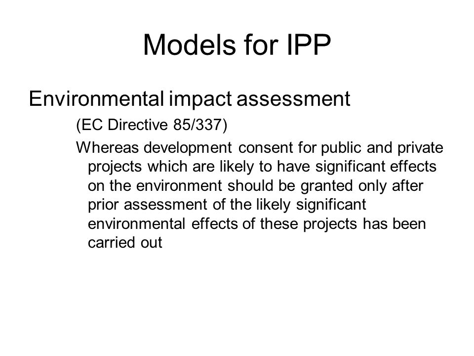 Models for IPP Environmental impact assessment (EC Directive 85/337) Whereas development consent for public and private projects which are likely to have significant effects on the environment should be granted only after prior assessment of the likely significant environmental effects of these projects has been carried out
