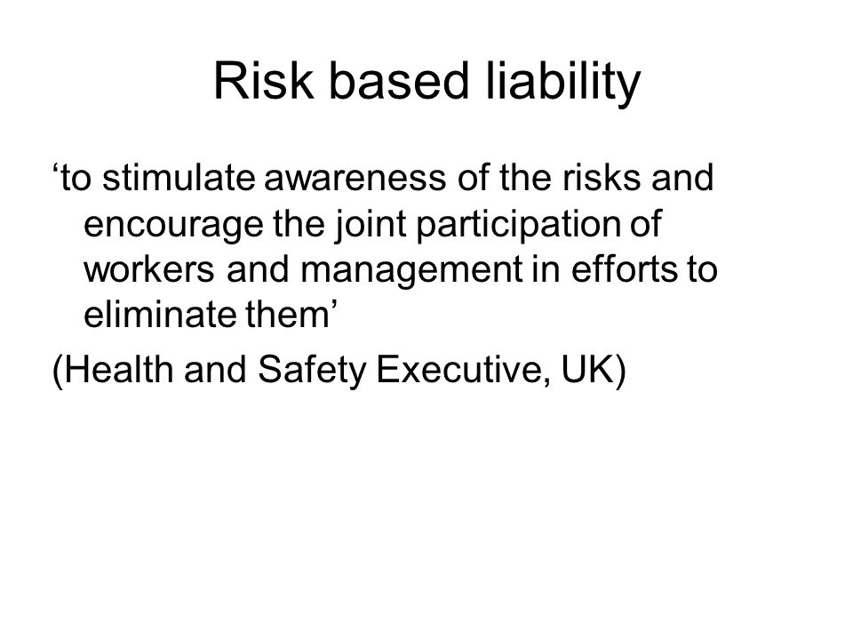 Risk based liability 'to stimulate awareness of the risks and encourage the joint participation of workers and management in efforts to eliminate them' (Health and Safety Executive, UK)