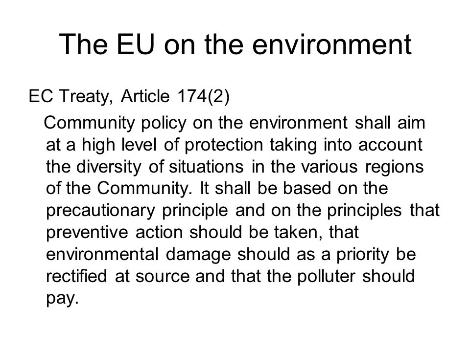 The EU on the environment EC Treaty, Article 174(2) Community policy on the environment shall aim at a high level of protection taking into account the diversity of situations in the various regions of the Community.