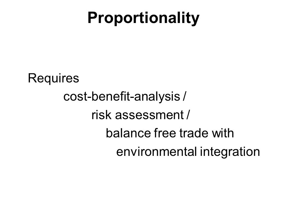 Proportionality Requires cost-benefit-analysis / risk assessment / balance free trade with environmental integration