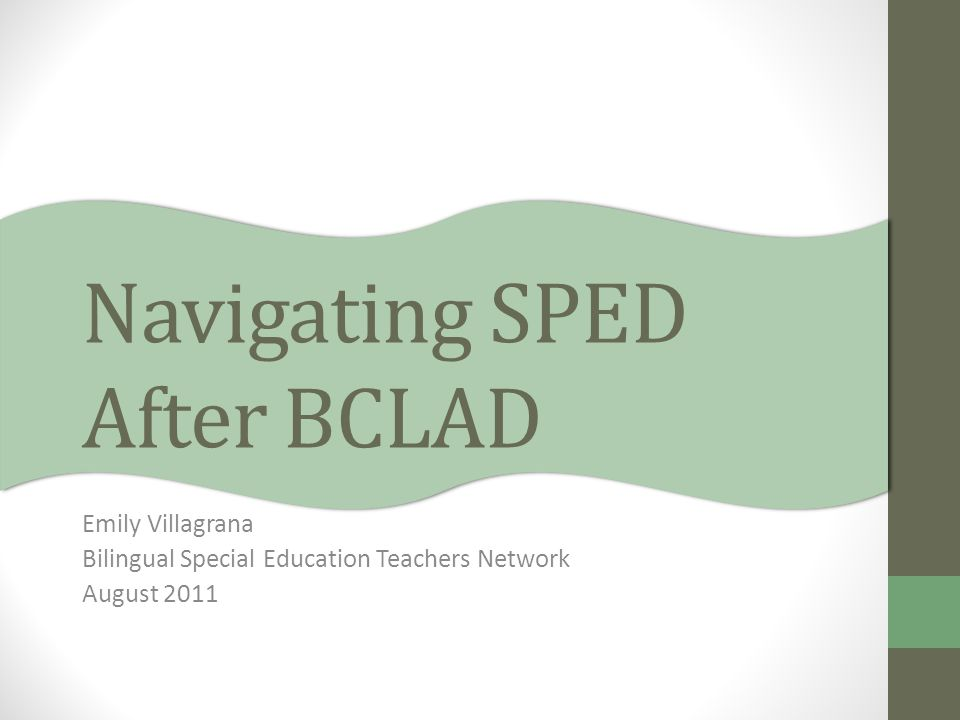 Navigating SPED After BCLAD Emily Villagrana Bilingual Special Education Teachers Network August 2011