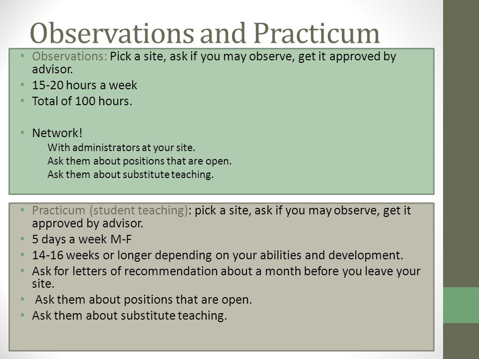 Observations and Practicum Practicum (student teaching): pick a site, ask if you may observe, get it approved by advisor.