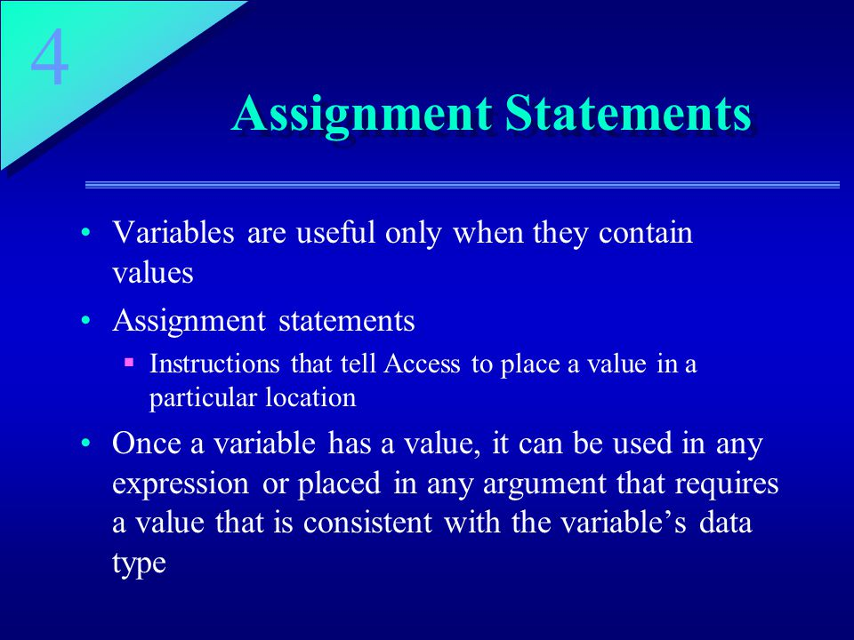 4 Assignment Statements Variables are useful only when they contain values Assignment statements  Instructions that tell Access to place a value in a particular location Once a variable has a value, it can be used in any expression or placed in any argument that requires a value that is consistent with the variable's data type