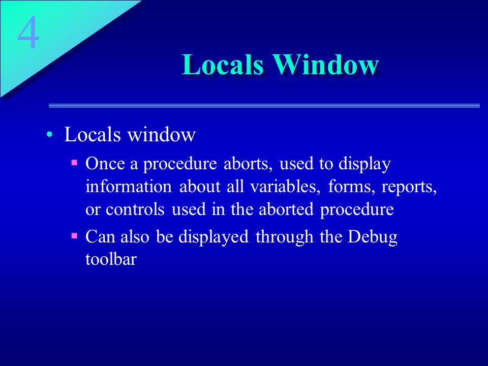 4 Locals Window Locals window  Once a procedure aborts, used to display information about all variables, forms, reports, or controls used in the aborted procedure  Can also be displayed through the Debug toolbar
