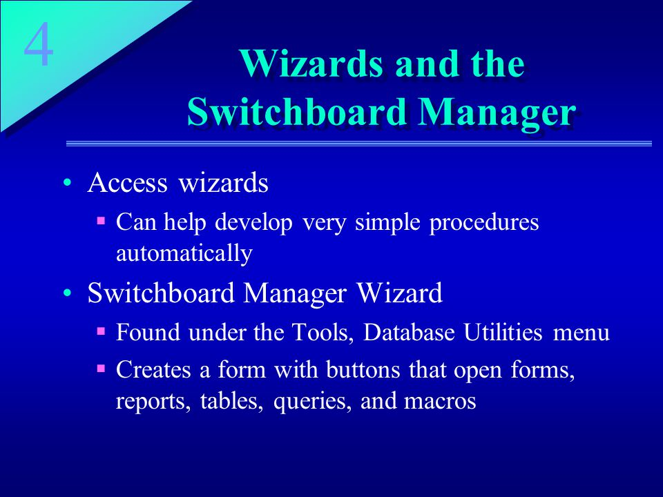 4 Wizards and the Switchboard Manager Access wizards  Can help develop very simple procedures automatically Switchboard Manager Wizard  Found under the Tools, Database Utilities menu  Creates a form with buttons that open forms, reports, tables, queries, and macros