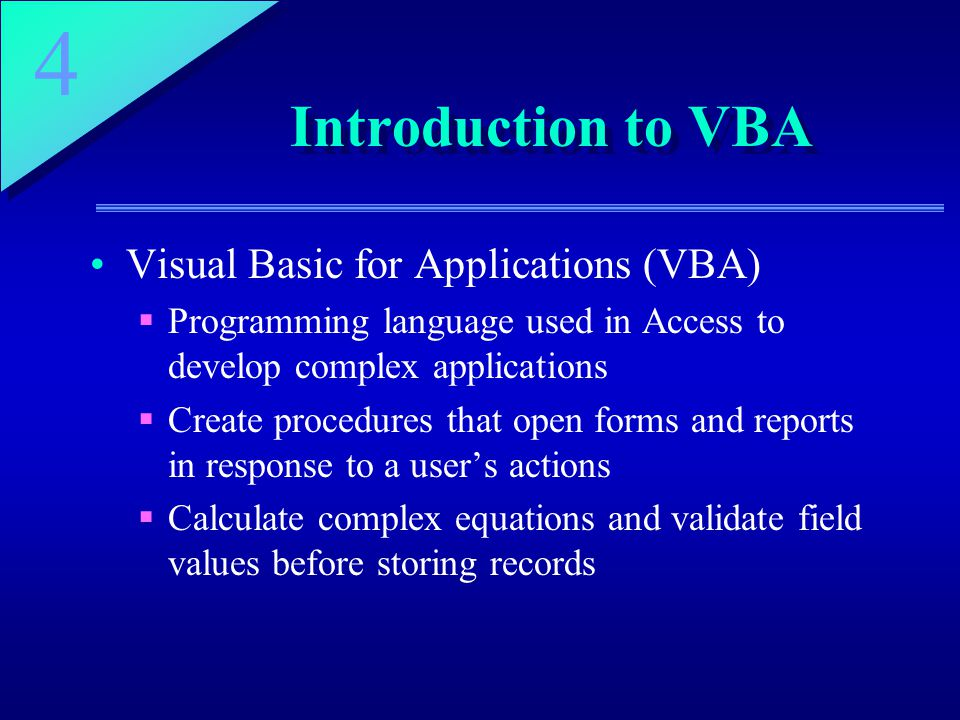 4 Introduction to VBA Visual Basic for Applications (VBA)  Programming language used in Access to develop complex applications  Create procedures that open forms and reports in response to a user's actions  Calculate complex equations and validate field values before storing records