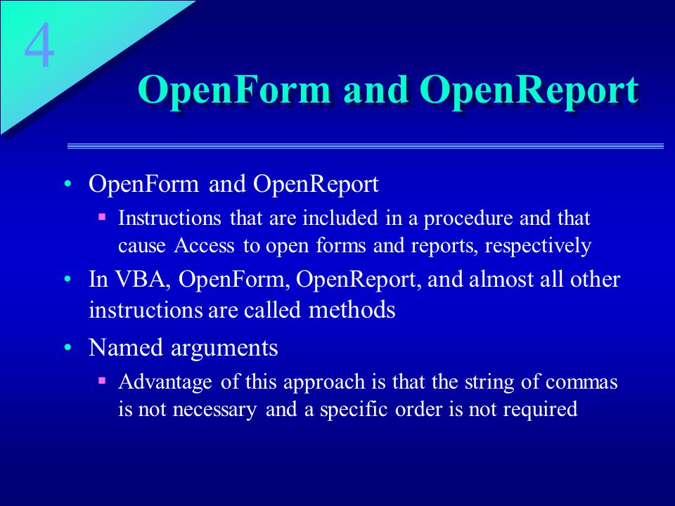 4 OpenForm and OpenReport  Instructions that are included in a procedure and that cause Access to open forms and reports, respectively In VBA, OpenForm, OpenReport, and almost all other instructions are called methods Named arguments  Advantage of this approach is that the string of commas is not necessary and a specific order is not required