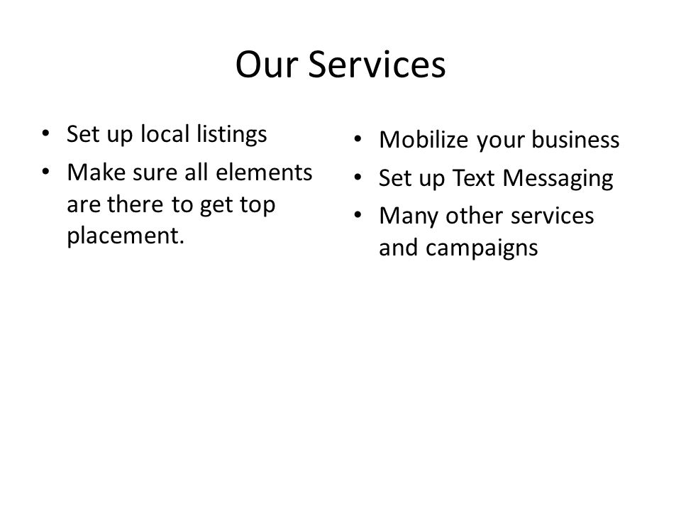 Our Services Set up local listings Make sure all elements are there to get top placement.