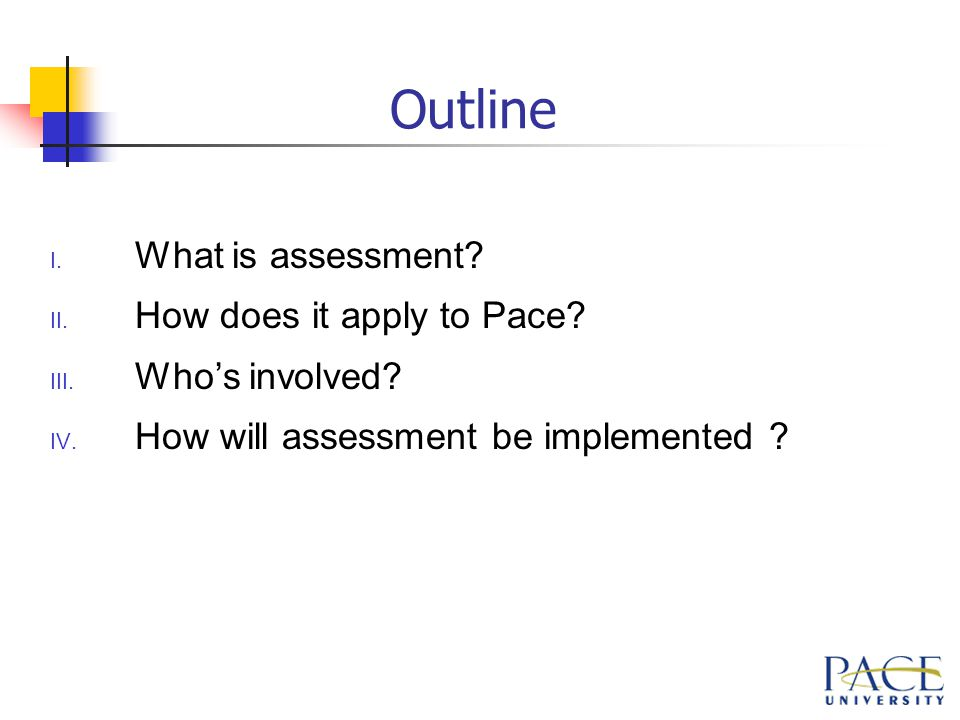 Outline I. What is assessment. II. How does it apply to Pace.